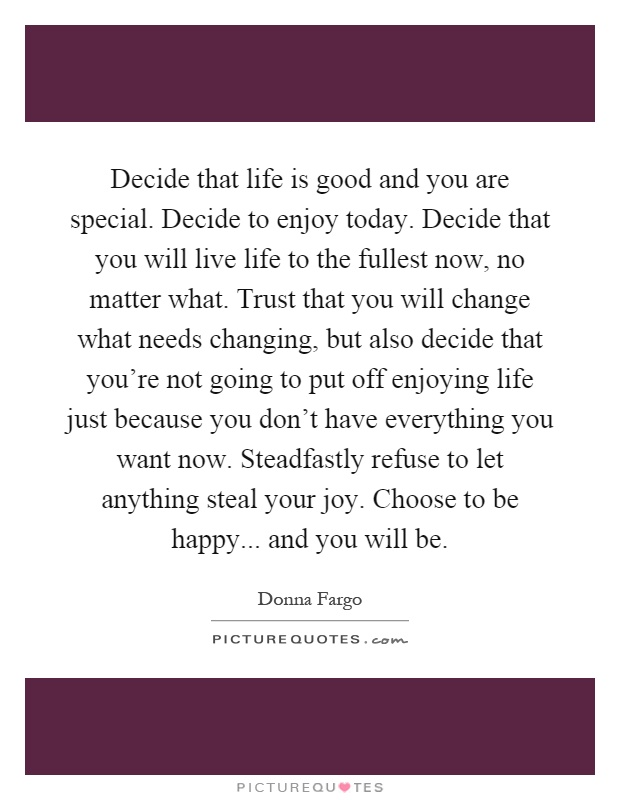 Decide that life is good and you are special. Decide to enjoy today. Decide that you will live life to the fullest now, no matter what. Trust that you will change what needs changing, but also decide that you're not going to put off enjoying life just because you don't have everything you want now. Steadfastly refuse to let anything steal your joy. Choose to be happy... and you will be Picture Quote #1