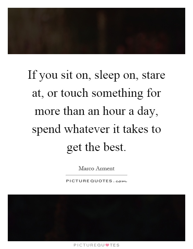 If you sit on, sleep on, stare at, or touch something for more than an hour a day, spend whatever it takes to get the best Picture Quote #1