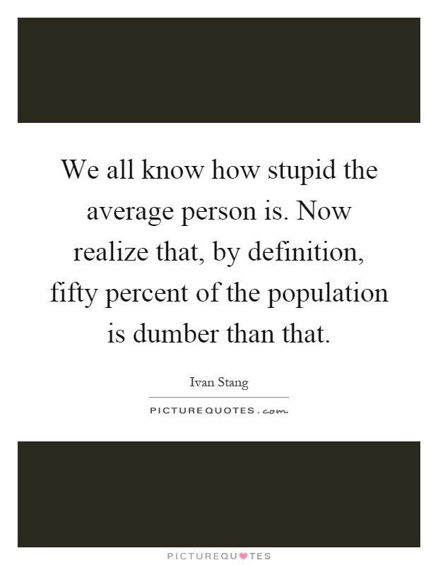 We all know how stupid the average person is. Now realize that, by definition, fifty percent of the population is dumber than that Picture Quote #1
