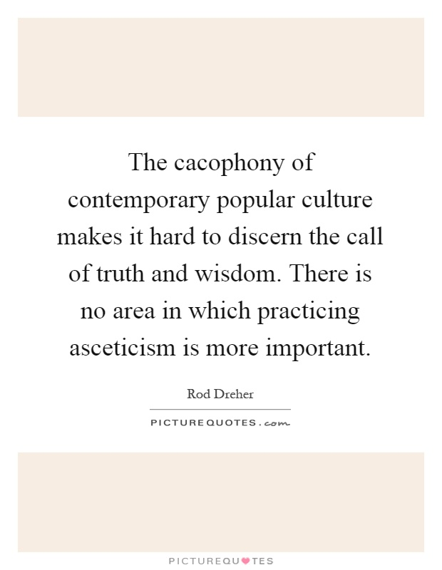 The cacophony of contemporary popular culture makes it hard to discern the call of truth and wisdom. There is no area in which practicing asceticism is more important Picture Quote #1