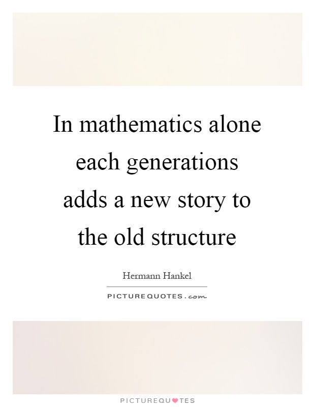 In mathematics alone each generations adds a new story to the old structure Picture Quote #1