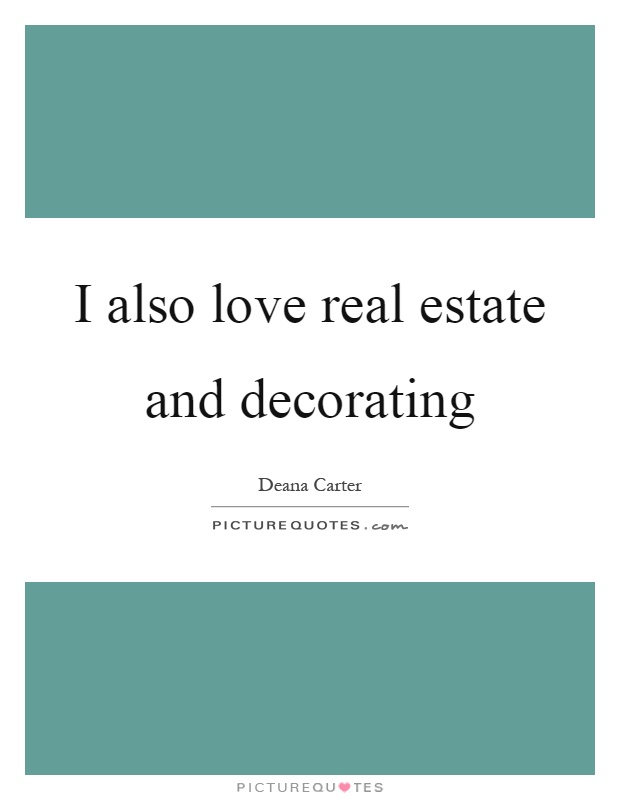 I also love real estate and decorating Picture Quote #1