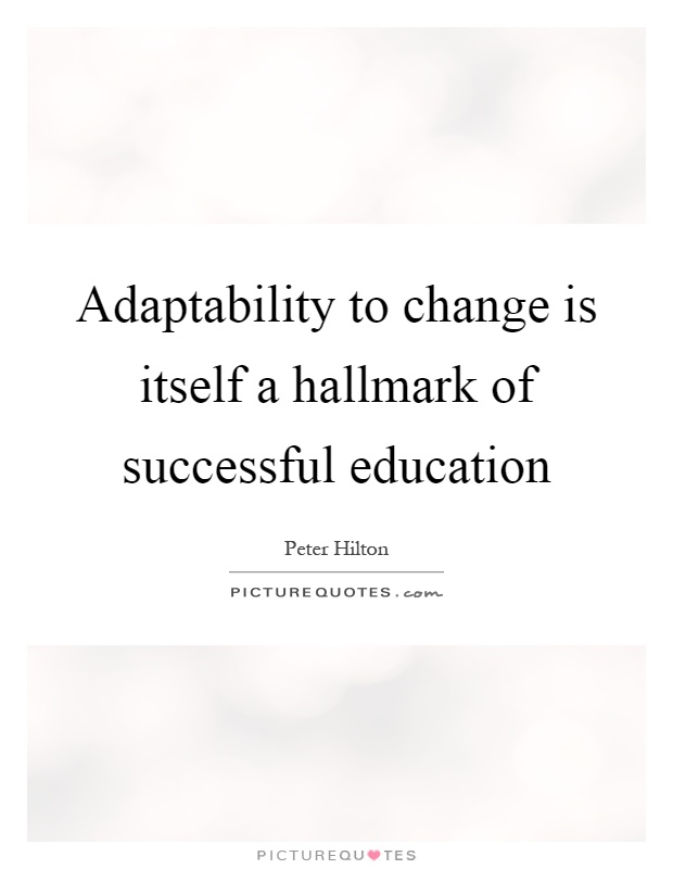 Adaptability to change is itself a hallmark of successful education Picture Quote #1