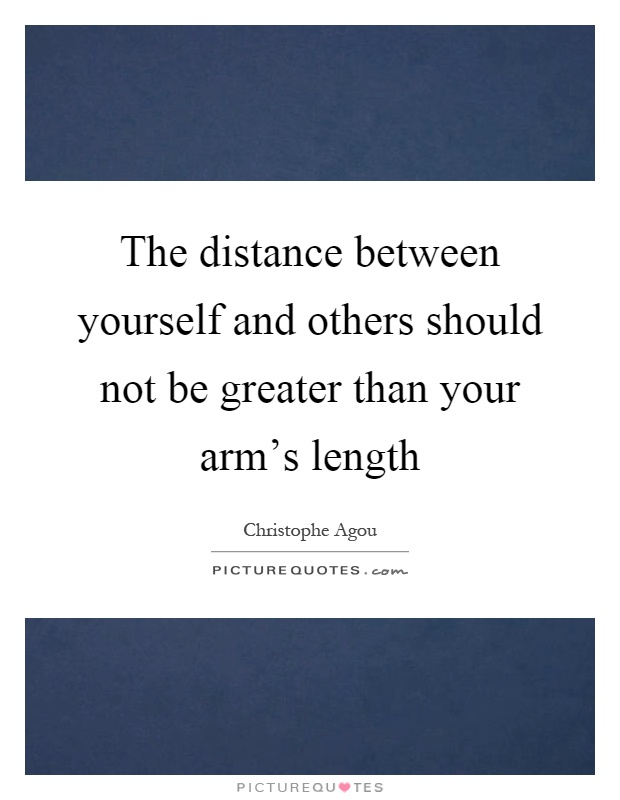 The distance between yourself and others should not be greater than your arm's length Picture Quote #1