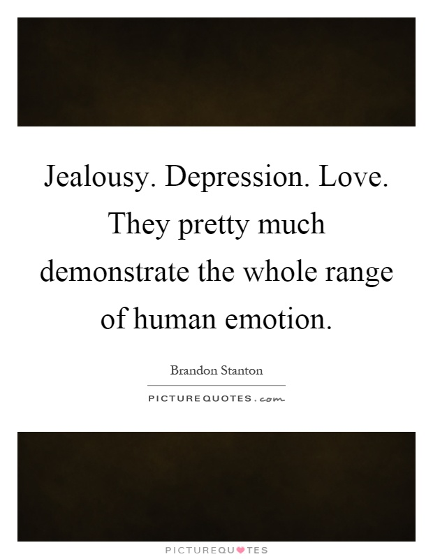 Jealousy. Depression. Love. They pretty much demonstrate the whole range of human emotion Picture Quote #1
