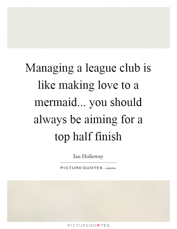 Managing a league club is like making love to a mermaid... you should always be aiming for a top half finish Picture Quote #1