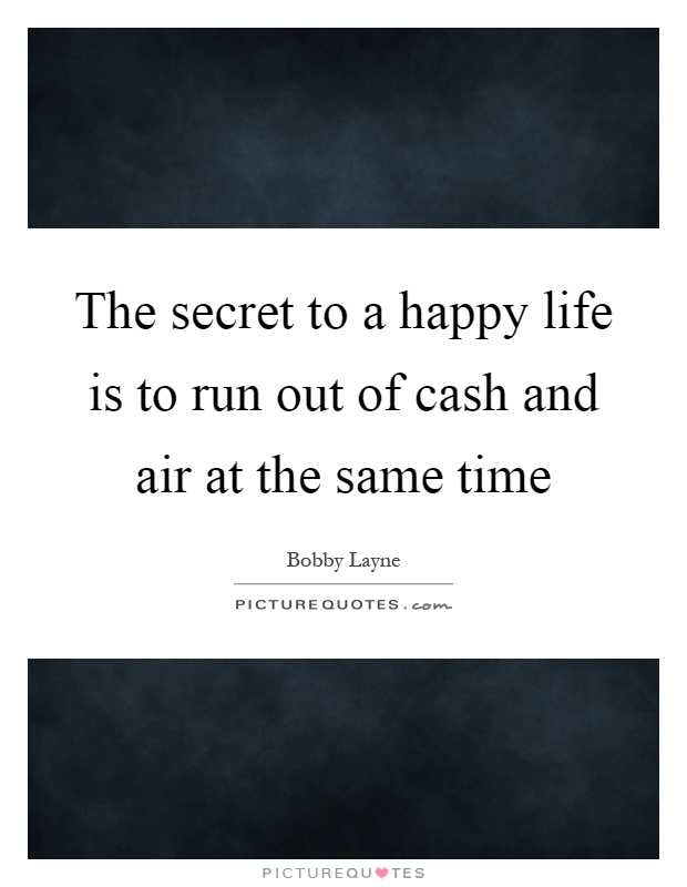 The secret to a happy life is to run out of cash and air at the same time Picture Quote #1
