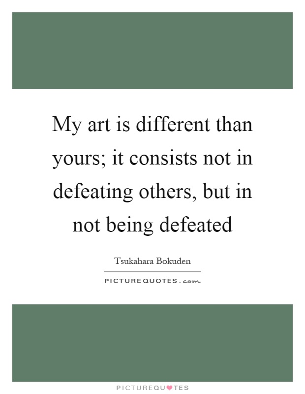 My art is different than yours; it consists not in defeating others, but in not being defeated Picture Quote #1