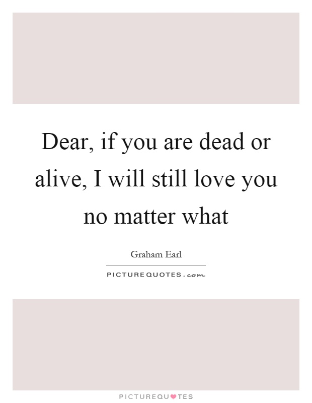 Dear, if you are dead or alive, I will still love you no matter what Picture Quote #1