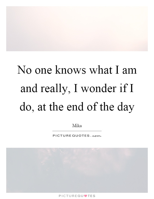 No one knows what I am and really, I wonder if I do, at the end of the day Picture Quote #1