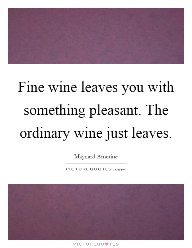 Fine wine leaves you with something pleasant. The ordinary wine just leaves Picture Quote #1