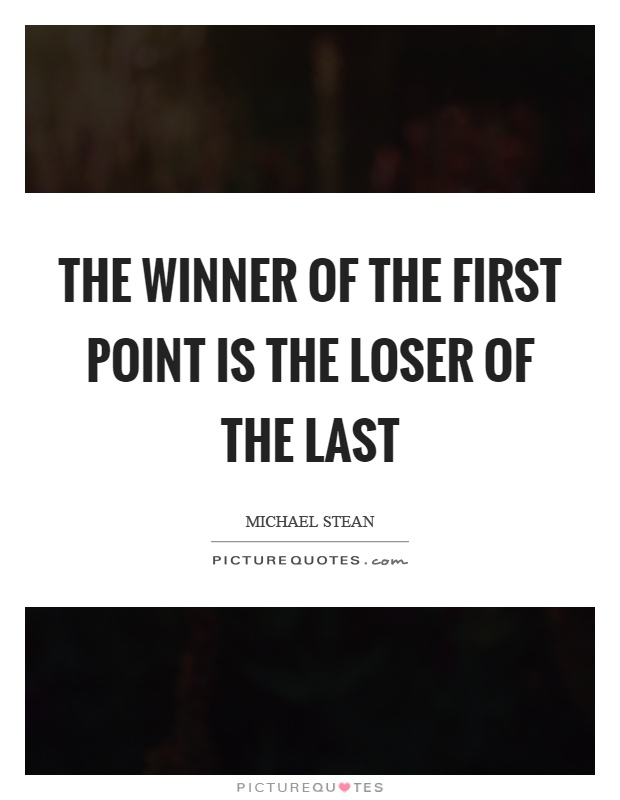 The winner of the first point is the loser of the last Picture Quote #1