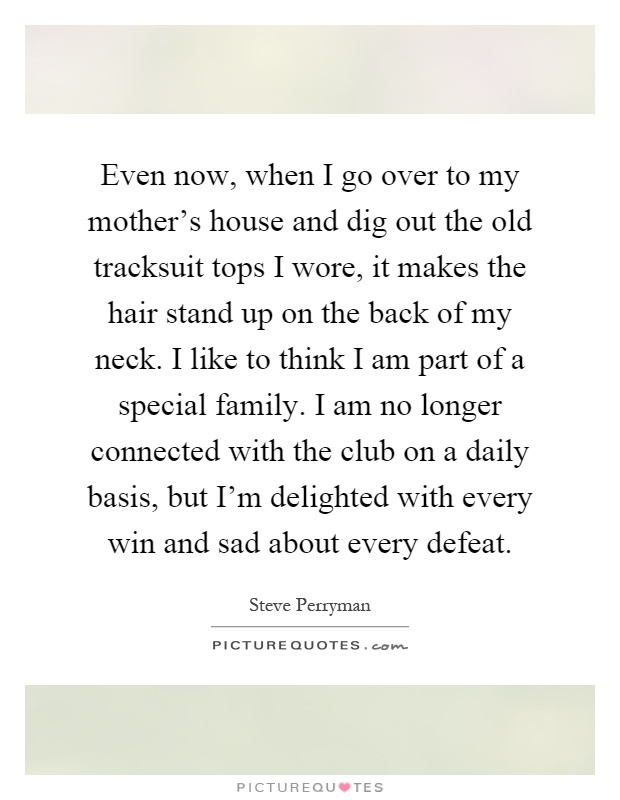 Even now, when I go over to my mother's house and dig out the old tracksuit tops I wore, it makes the hair stand up on the back of my neck. I like to think I am part of a special family. I am no longer connected with the club on a daily basis, but I'm delighted with every win and sad about every defeat Picture Quote #1