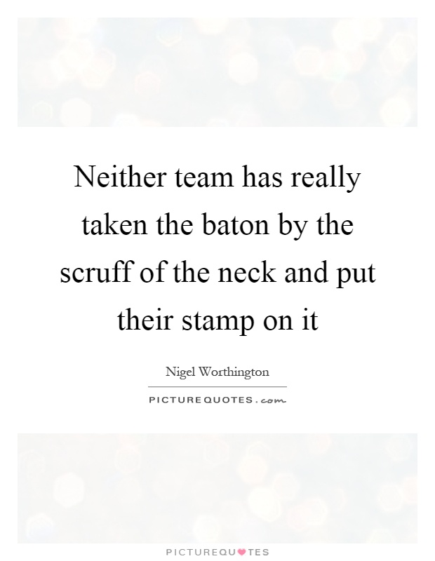 Neither team has really taken the baton by the scruff of the neck and put their stamp on it Picture Quote #1