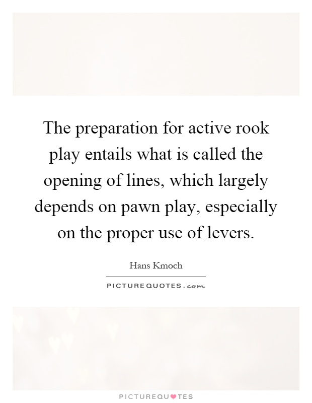 The preparation for active rook play entails what is called the opening of lines, which largely depends on pawn play, especially on the proper use of levers Picture Quote #1