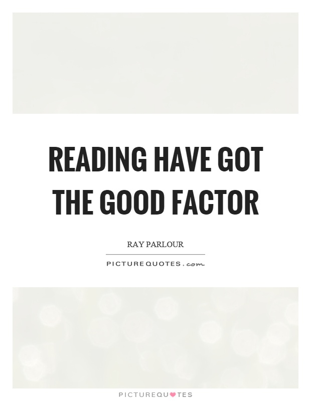 Reading have got the good factor Picture Quote #1