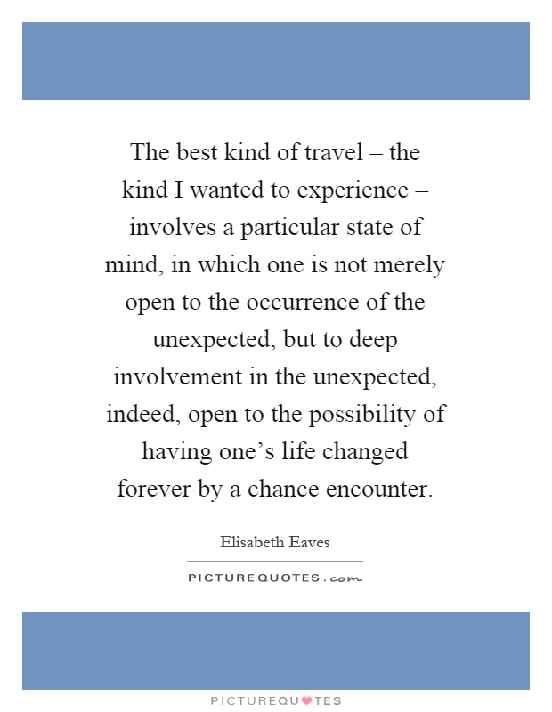 The best kind of travel – the kind I wanted to experience – involves a particular state of mind, in which one is not merely open to the occurrence of the unexpected, but to deep involvement in the unexpected, indeed, open to the possibility of having one's life changed forever by a chance encounter Picture Quote #1