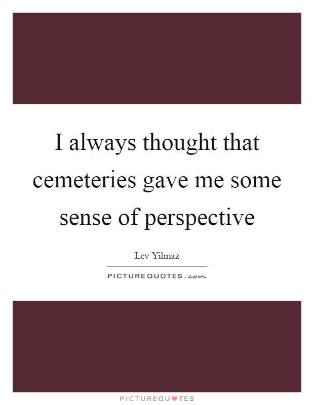 I always thought that cemeteries gave me some sense of perspective Picture Quote #1