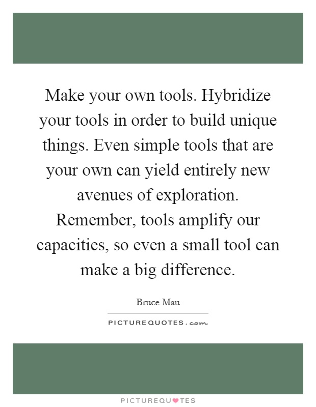 Make your own tools. Hybridize your tools in order to build unique things. Even simple tools that are your own can yield entirely new avenues of exploration. Remember, tools amplify our capacities, so even a small tool can make a big difference Picture Quote #1