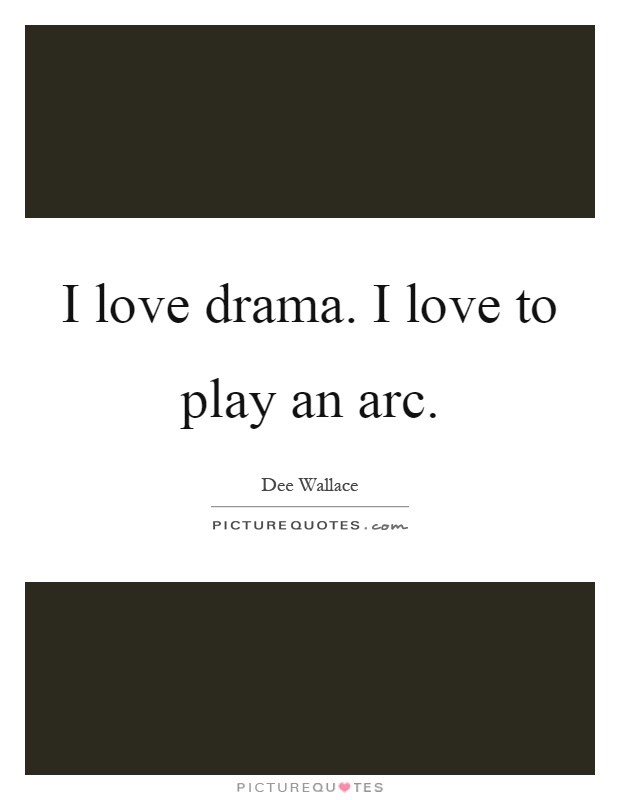 I love drama. I love to play an arc Picture Quote #1