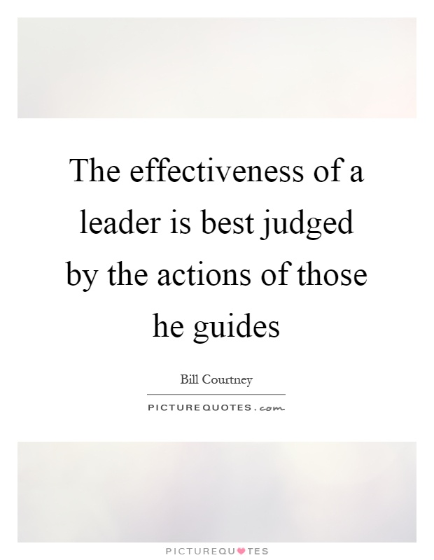 The effectiveness of a leader is best judged by the actions of those he guides Picture Quote #1