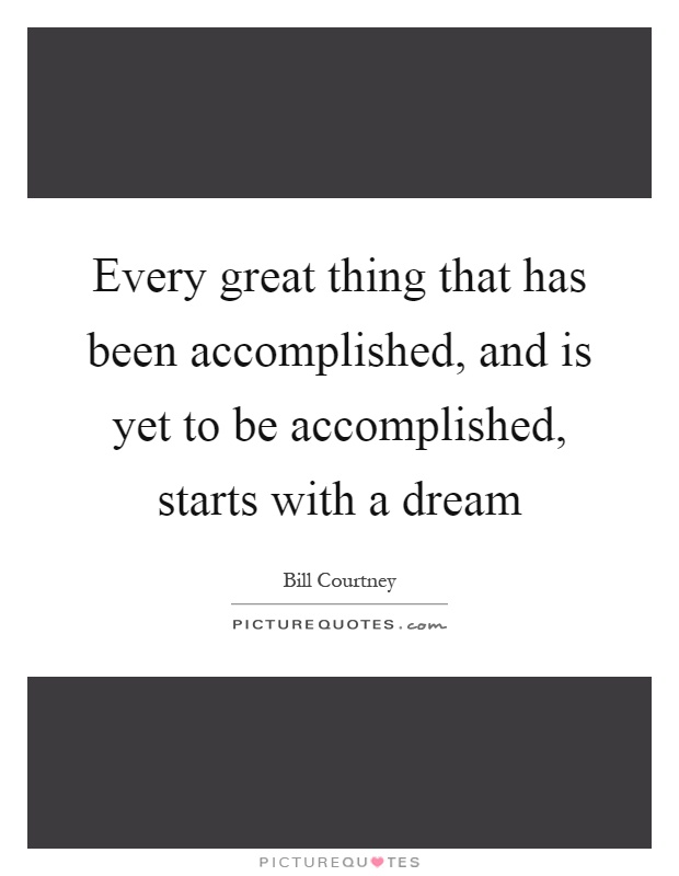 Every great thing that has been accomplished, and is yet to be accomplished, starts with a dream Picture Quote #1