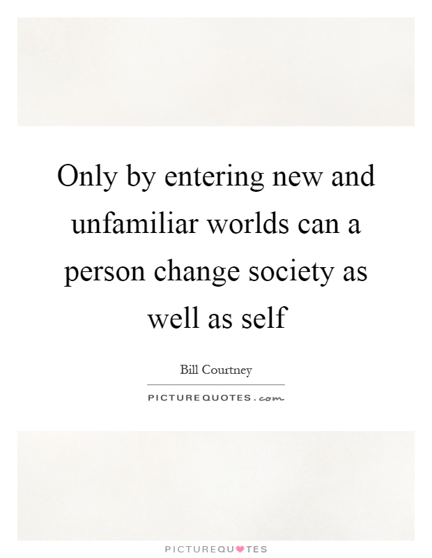 Only by entering new and unfamiliar worlds can a person change society as well as self Picture Quote #1