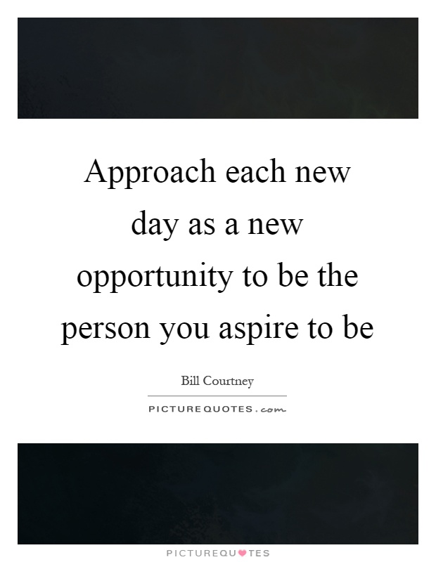 Approach each new day as a new opportunity to be the person you aspire to be Picture Quote #1