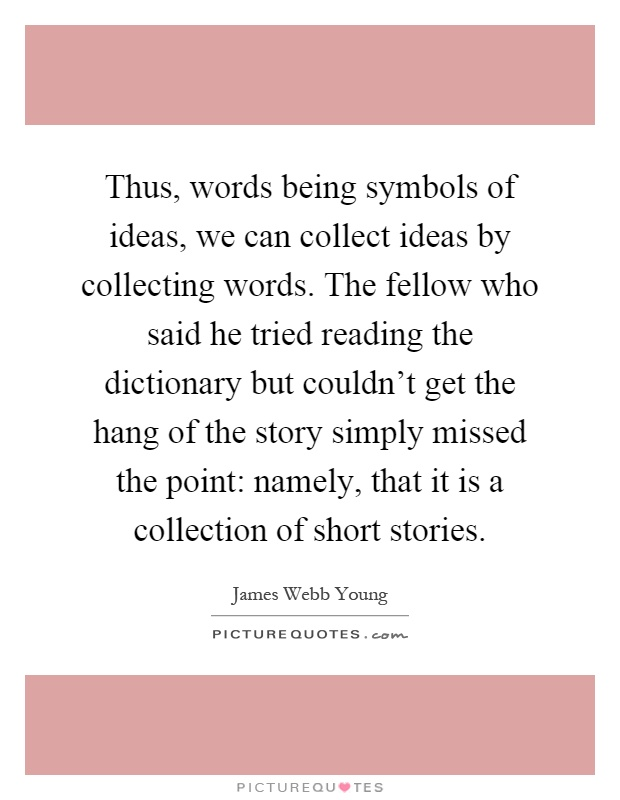 Thus, words being symbols of ideas, we can collect ideas by collecting words. The fellow who said he tried reading the dictionary but couldn't get the hang of the story simply missed the point: namely, that it is a collection of short stories Picture Quote #1