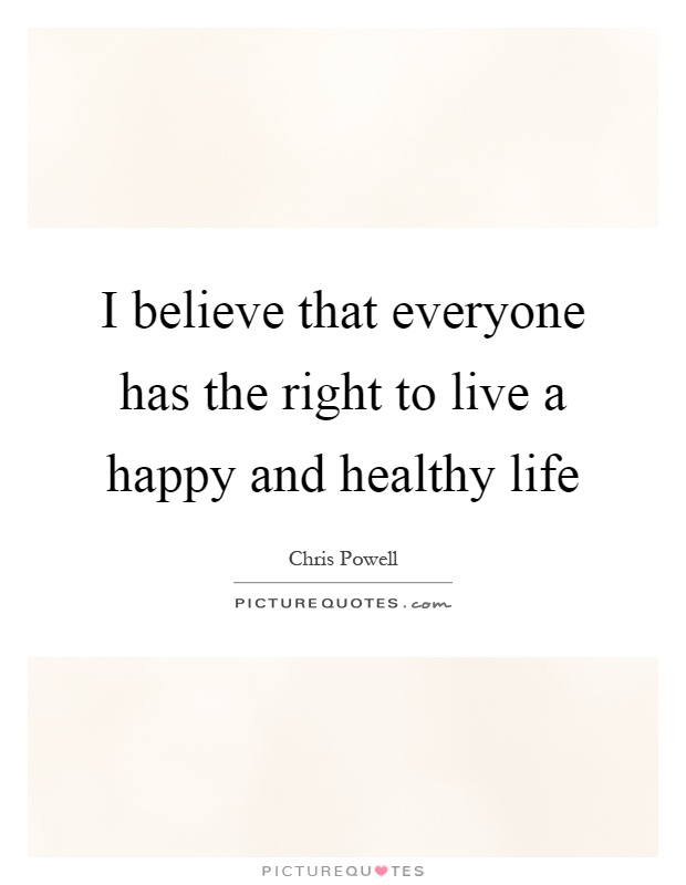I believe that everyone has the right to live a happy and healthy life Picture Quote #1