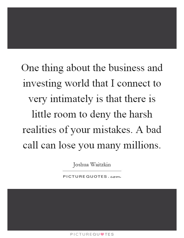 One thing about the business and investing world that I connect to very intimately is that there is little room to deny the harsh realities of your mistakes. A bad call can lose you many millions Picture Quote #1