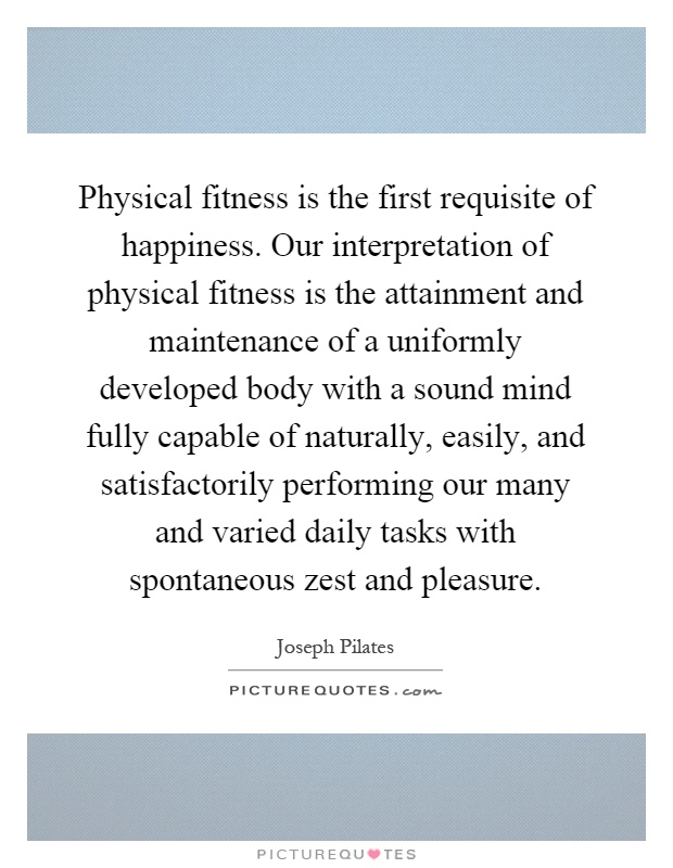 Physical fitness is the first requisite of happiness. Our interpretation of physical fitness is the attainment and maintenance of a uniformly developed body with a sound mind fully capable of naturally, easily, and satisfactorily performing our many and varied daily tasks with spontaneous zest and pleasure Picture Quote #1