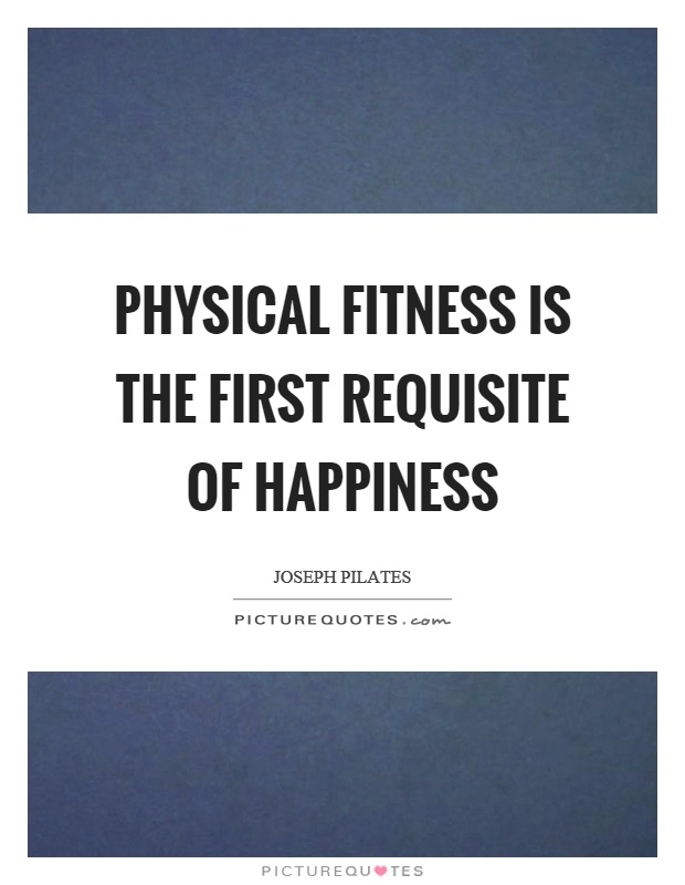 Physical fitness is the first requisite of happiness Picture Quote #1