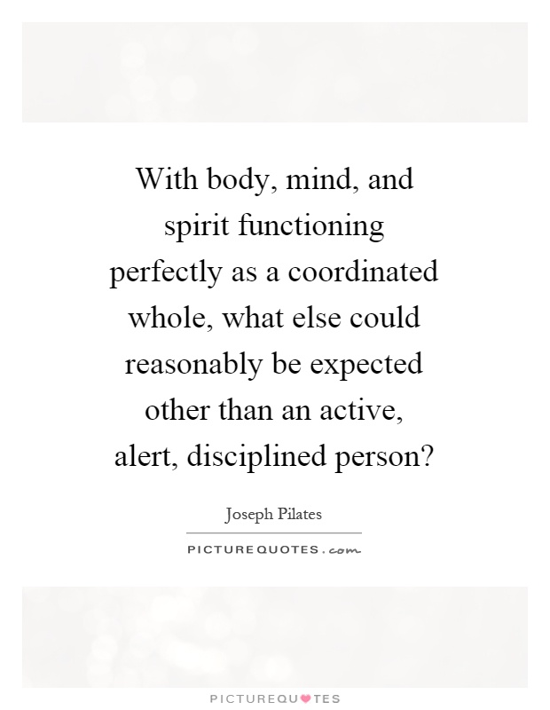 With body, mind, and spirit functioning perfectly as a coordinated whole, what else could reasonably be expected other than an active, alert, disciplined person? Picture Quote #1