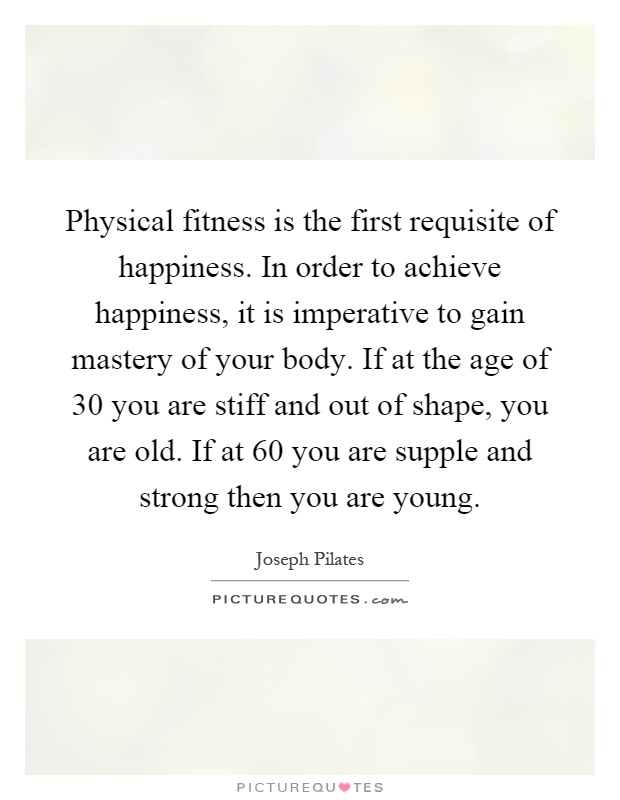 Physical fitness is the first requisite of happiness. In order to achieve happiness, it is imperative to gain mastery of your body. If at the age of 30 you are stiff and out of shape, you are old. If at 60 you are supple and strong then you are young Picture Quote #1