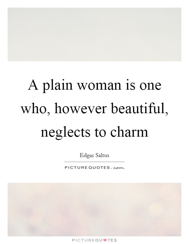 A plain woman is one who, however beautiful, neglects to charm Picture Quote #1