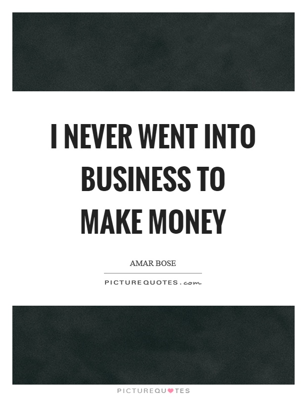 I never went into business to make money Picture Quote #1