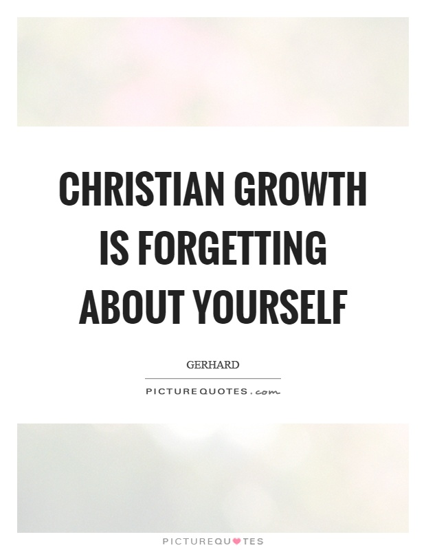 Christian growth is forgetting about yourself Picture Quote #1