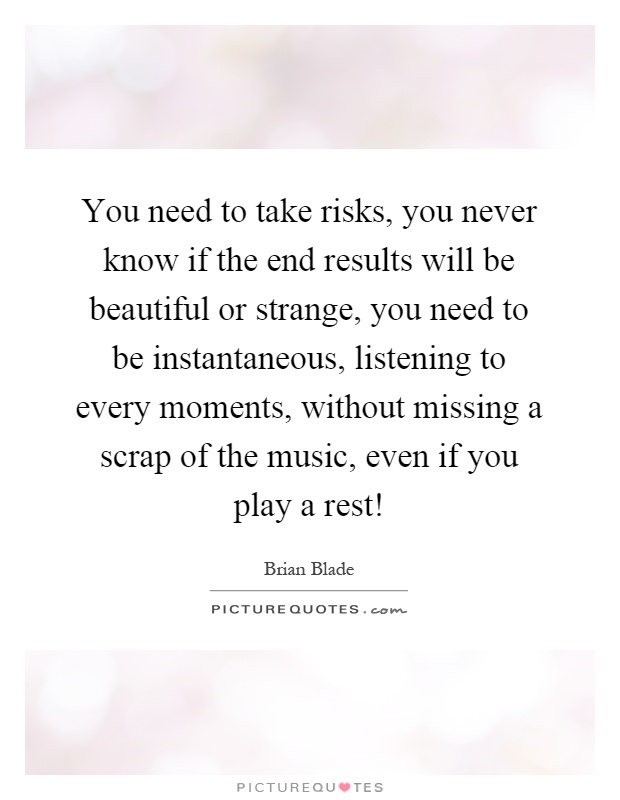 You need to take risks, you never know if the end results will be beautiful or strange, you need to be instantaneous, listening to every moments, without missing a scrap of the music, even if you play a rest! Picture Quote #1