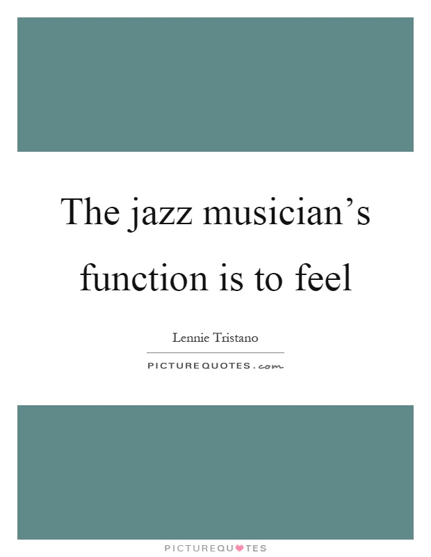 The jazz musician's function is to feel Picture Quote #1