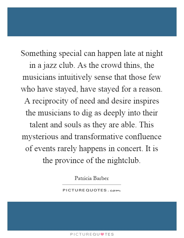 Something special can happen late at night in a jazz club. As the crowd thins, the musicians intuitively sense that those few who have stayed, have stayed for a reason. A reciprocity of need and desire inspires the musicians to dig as deeply into their talent and souls as they are able. This mysterious and transformative confluence of events rarely happens in concert. It is the province of the nightclub Picture Quote #1