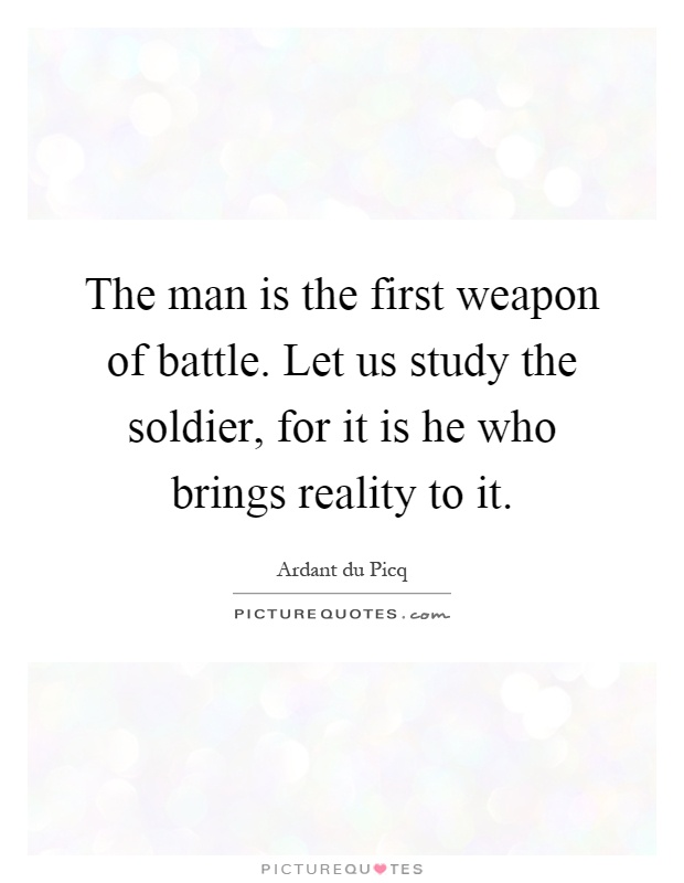 The man is the first weapon of battle. Let us study the soldier, for it is he who brings reality to it Picture Quote #1