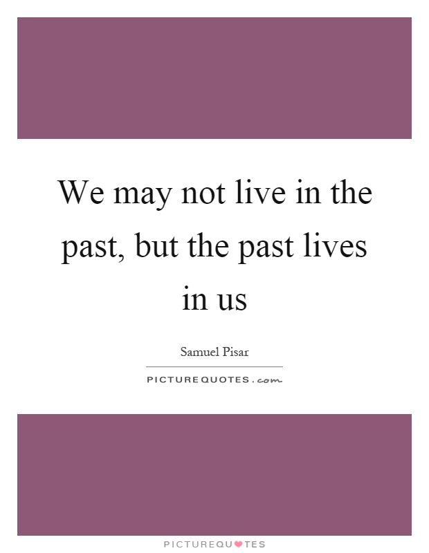 We may not live in the past, but the past lives in us Picture Quote #1