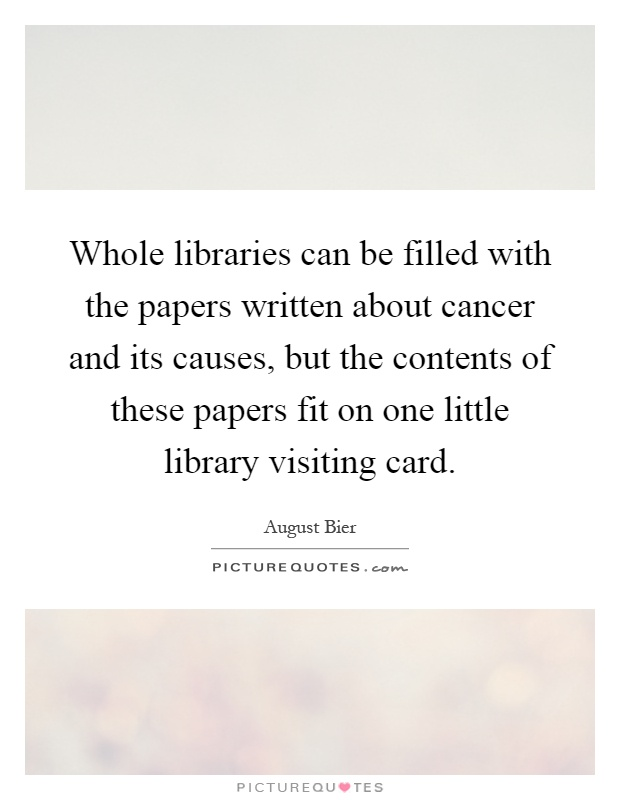 Whole libraries can be filled with the papers written about cancer and its causes, but the contents of these papers fit on one little library visiting card Picture Quote #1