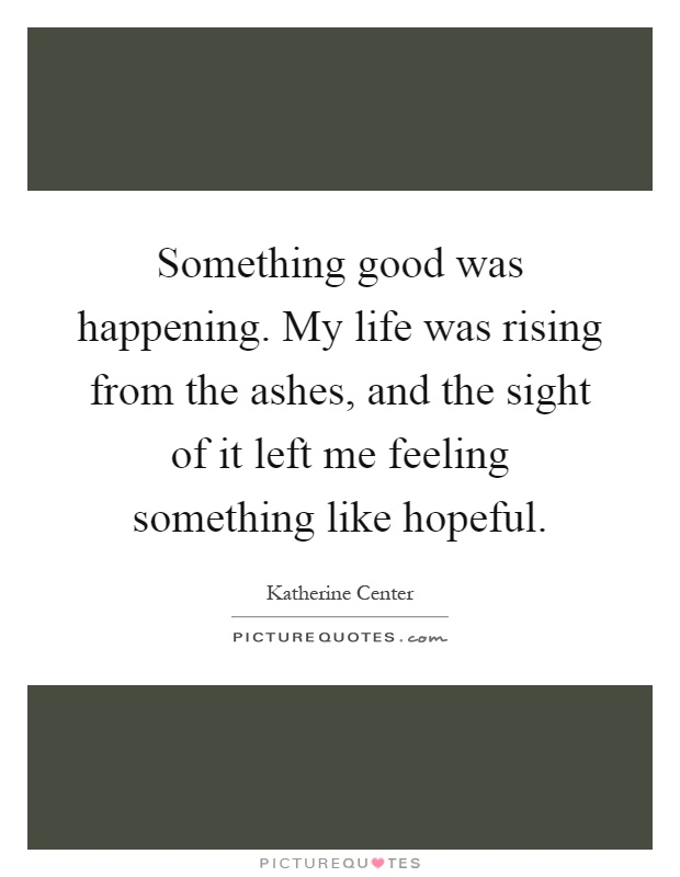 Something good was happening. My life was rising from the ashes, and the sight of it left me feeling something like hopeful Picture Quote #1