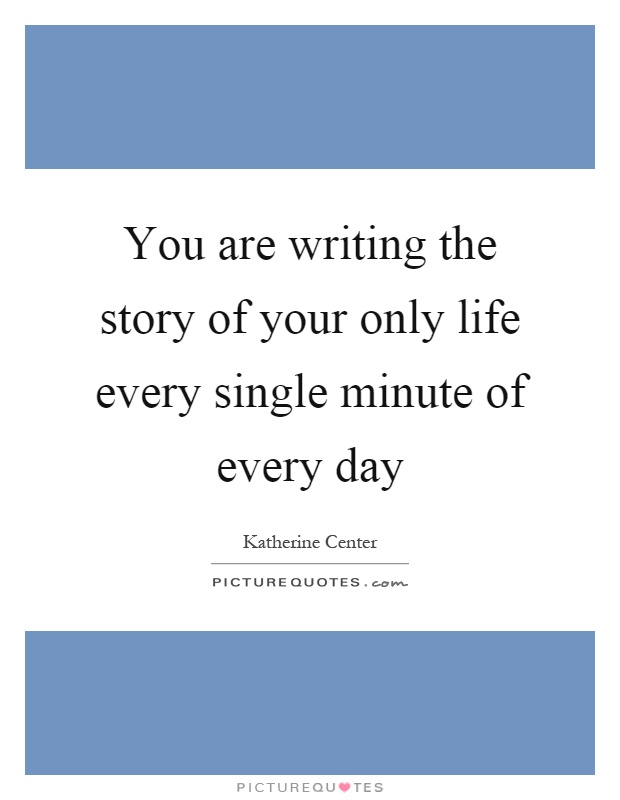 You are writing the story of your only life every single minute of every day Picture Quote #1