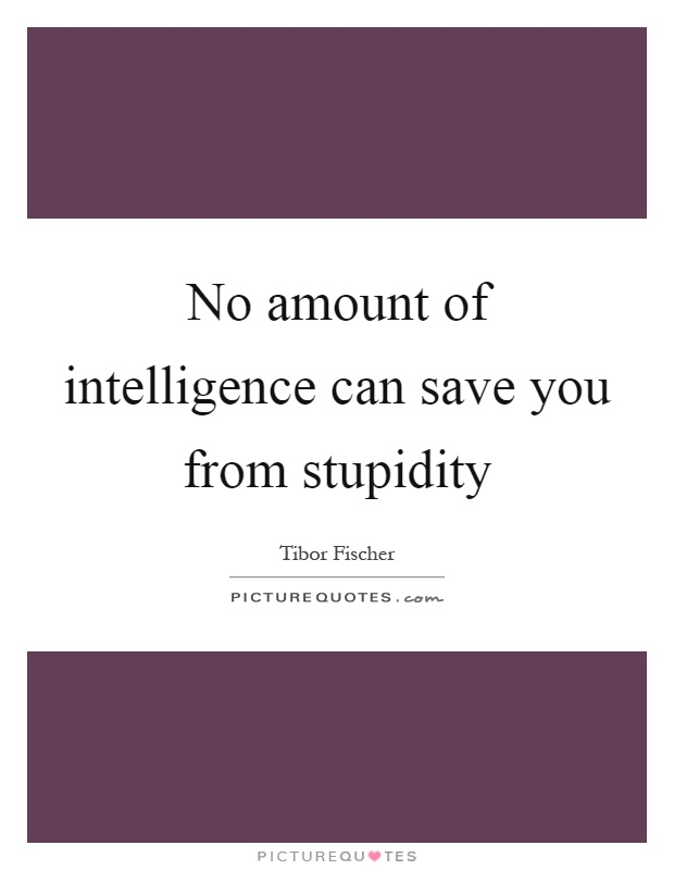 No amount of intelligence can save you from stupidity Picture Quote #1