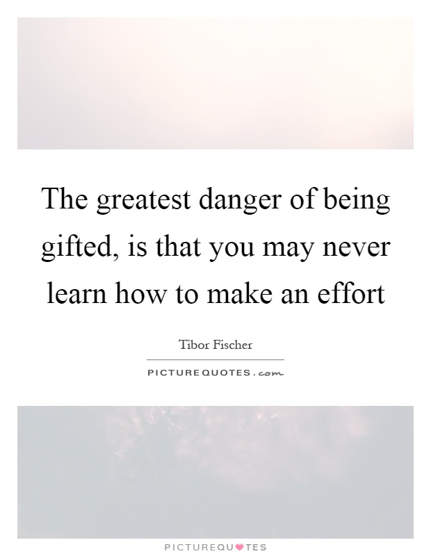 The greatest danger of being gifted, is that you may never learn how to make an effort Picture Quote #1