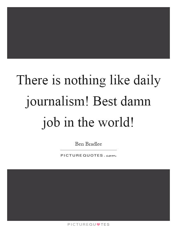 There is nothing like daily journalism! Best damn job in the world! Picture Quote #1
