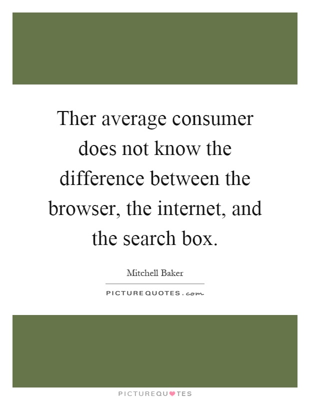 Ther average consumer does not know the difference between the browser, the internet, and the search box Picture Quote #1